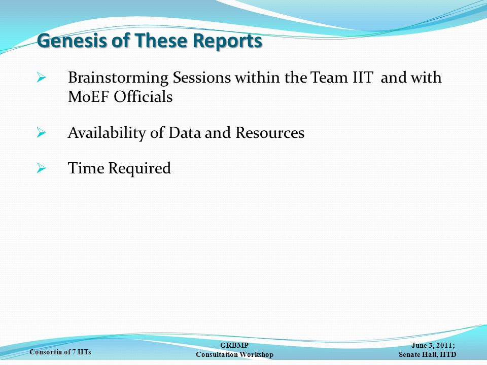 June 3, 2011; Senate Hall, IITD GRBMP Consultation Workshop Consortia of 7 IITs Genesis of These Reports  Brainstorming Sessions within the Team IIT and with MoEF Officials  Availability of Data and Resources  Time Required