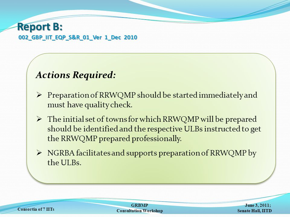 June 3, 2011; Senate Hall, IITD GRBMP Consultation Workshop Consortia of 7 IITs Report B: 002_GBP_IIT_EQP_S&R_01_Ver 1_Dec 2010 Actions Required:  Preparation of RRWQMP should be started immediately and must have quality check.