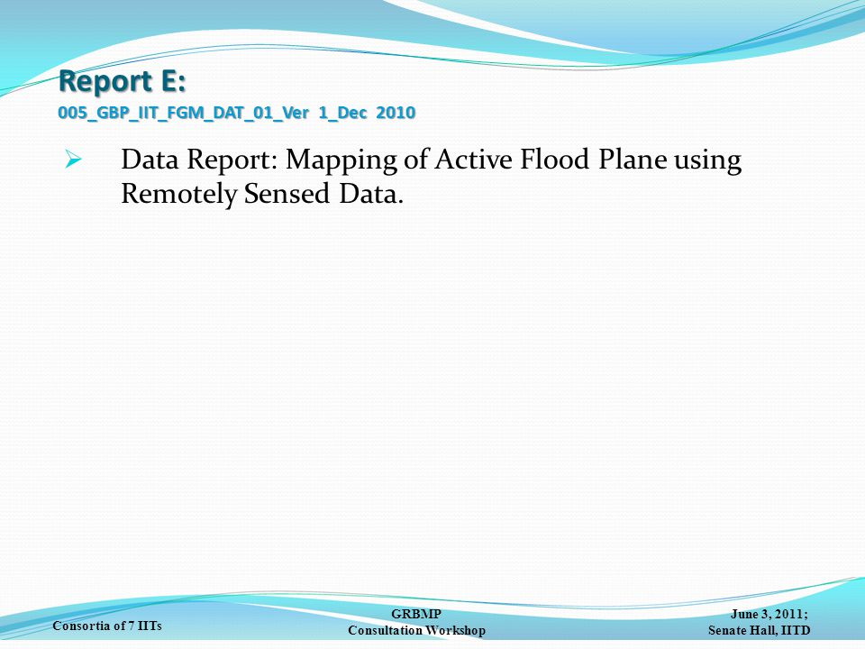 June 3, 2011; Senate Hall, IITD GRBMP Consultation Workshop Consortia of 7 IITs Report E: 005_GBP_IIT_FGM_DAT_01_Ver 1_Dec 2010  Data Report: Mapping of Active Flood Plane using Remotely Sensed Data.