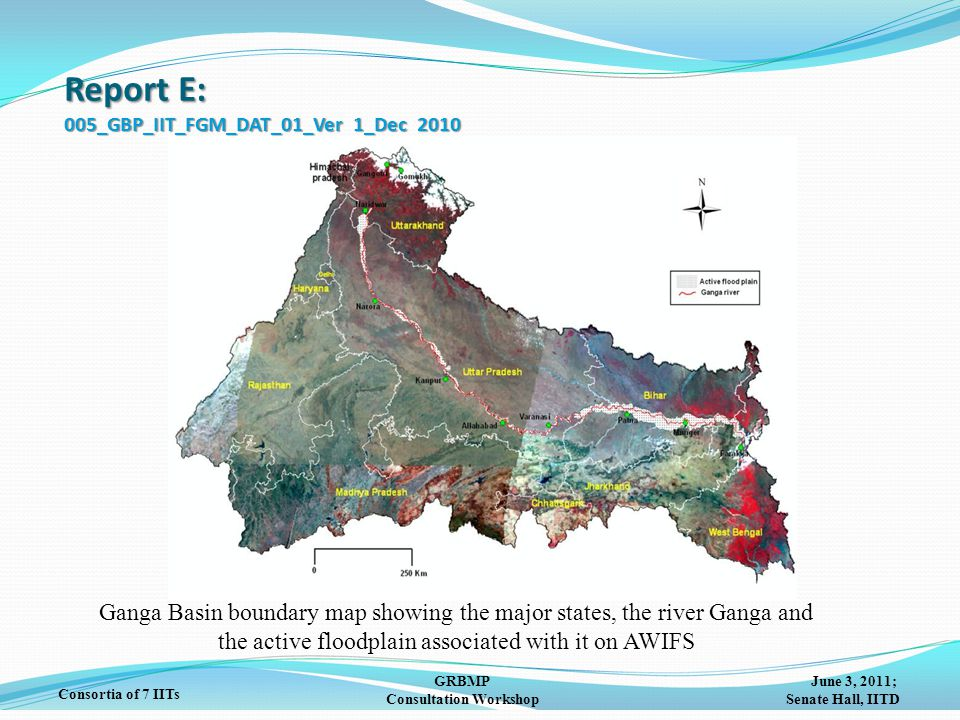 June 3, 2011; Senate Hall, IITD GRBMP Consultation Workshop Consortia of 7 IITs Ganga Basin boundary map showing the major states, the river Ganga and the active floodplain associated with it on AWIFS Report E: 005_GBP_IIT_FGM_DAT_01_Ver 1_Dec 2010