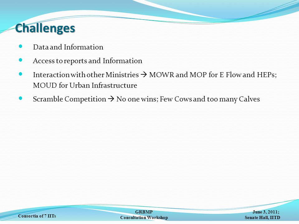 June 3, 2011; Senate Hall, IITD GRBMP Consultation Workshop Consortia of 7 IITs Challenges Data and Information Access to reports and Information Interaction with other Ministries  MOWR and MOP for E Flow and HEPs; MOUD for Urban Infrastructure Scramble Competition  No one wins; Few Cows and too many Calves