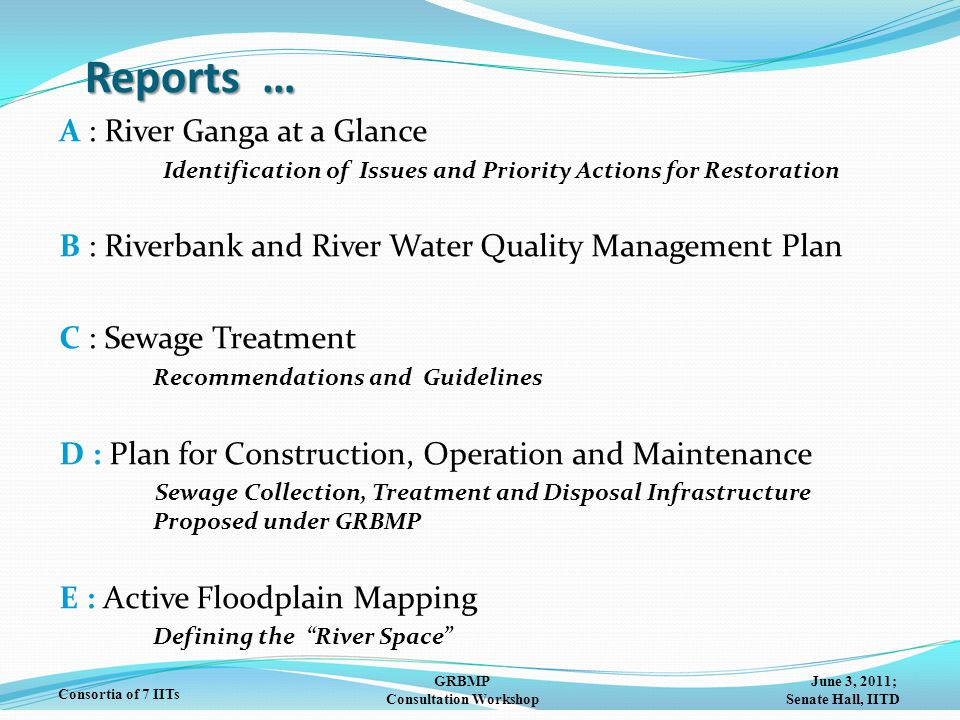 June 3, 2011; Senate Hall, IITD GRBMP Consultation Workshop Consortia of 7 IITs Reports … A: River Ganga at a Glance Identification of Issues and Priority Actions for Restoration B: Riverbank and River Water Quality Management Plan C: Sewage Treatment Recommendations and Guidelines D : Plan for Construction, Operation and Maintenance Sewage Collection, Treatment and Disposal Infrastructure Proposed under GRBMP E : Active Floodplain Mapping Defining the River Space
