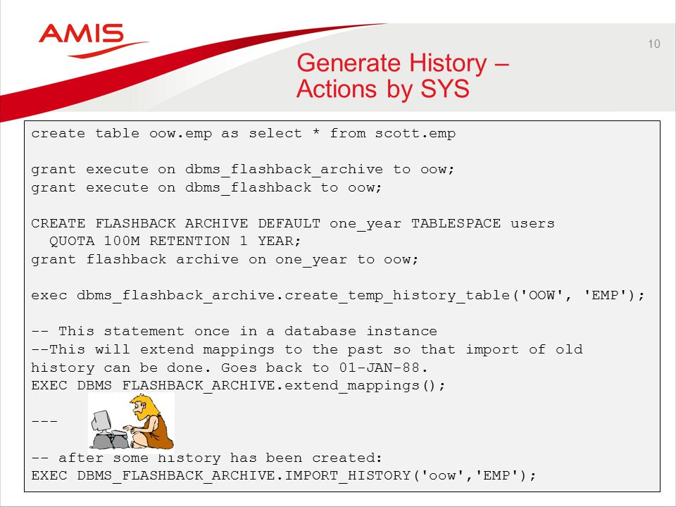 10 Generate History – Actions by SYS create table oow.emp as select * from scott.emp grant execute on dbms_flashback_archive to oow; grant execute on dbms_flashback to oow; CREATE FLASHBACK ARCHIVE DEFAULT one_year TABLESPACE users QUOTA 100M RETENTION 1 YEAR; grant flashback archive on one_year to oow; exec dbms_flashback_archive.create_temp_history_table( OOW , EMP ); -- This statement once in a database instance --This will extend mappings to the past so that import of old history can be done.