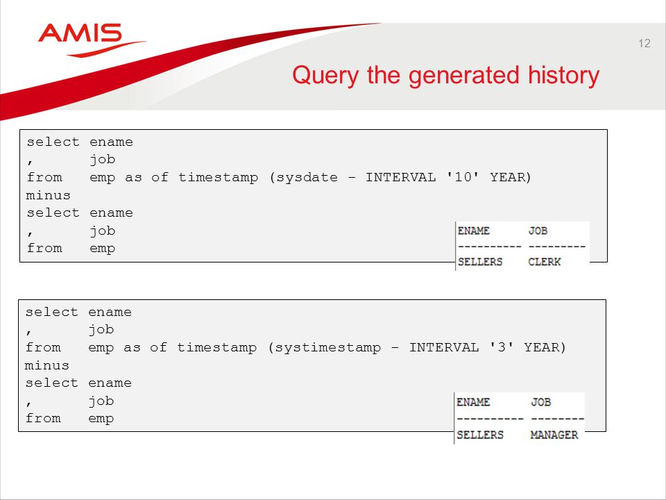 12 Query the generated history select ename, job from emp as of timestamp (sysdate - INTERVAL 10 YEAR) minus select ename, job from emp select ename, job from emp as of timestamp (systimestamp - INTERVAL 3 YEAR) minus select ename, job from emp