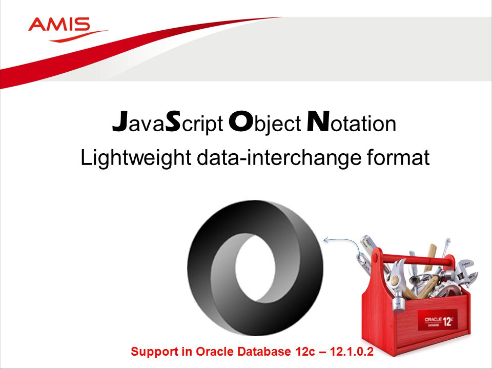 J ava S cript O bject N otation Lightweight data-interchange format Flash back JSON Top N Pattern Match Inline PL/SQL SQL Translation Data Masking (+) Support in Oracle Database 12c – 12.1.0.2