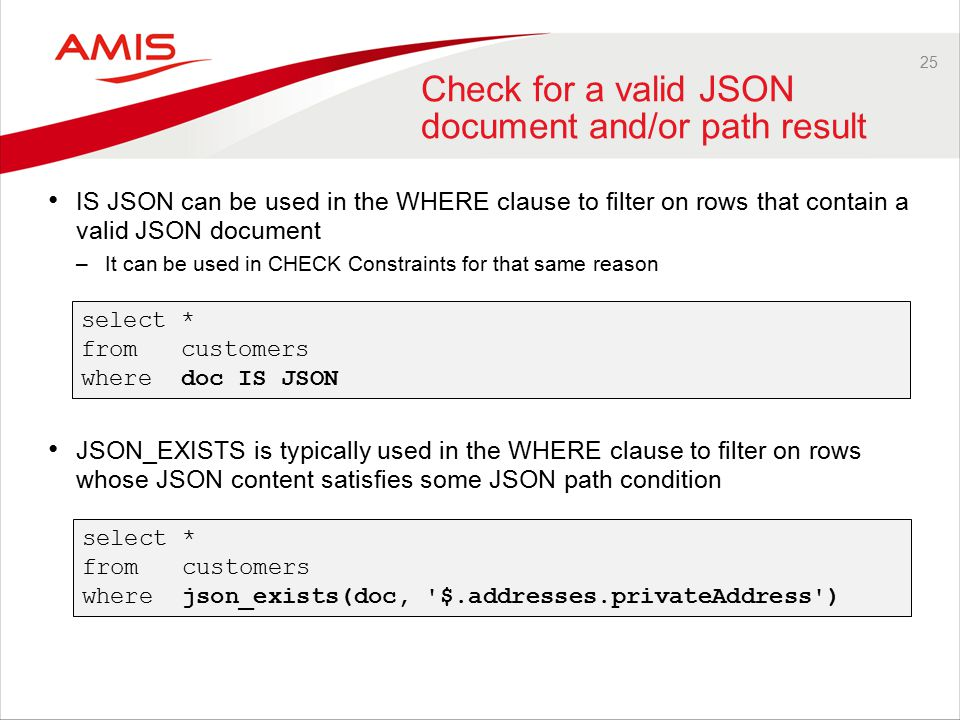 25 Check for a valid JSON document and/or path result IS JSON can be used in the WHERE clause to filter on rows that contain a valid JSON document –It can be used in CHECK Constraints for that same reason JSON_EXISTS is typically used in the WHERE clause to filter on rows whose JSON content satisfies some JSON path condition select * from customers where json_exists(doc, $.addresses.privateAddress ) select * from customers where doc IS JSON