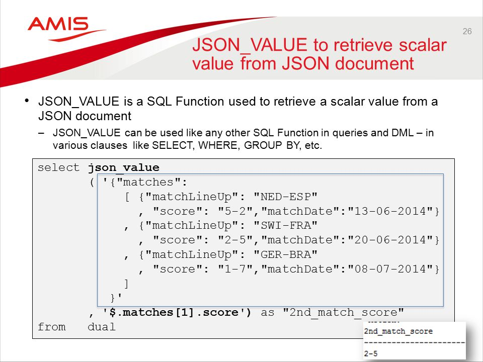26 JSON_VALUE to retrieve scalar value from JSON document JSON_VALUE is a SQL Function used to retrieve a scalar value from a JSON document –JSON_VALUE can be used like any other SQL Function in queries and DML – in various clauses like SELECT, WHERE, GROUP BY, etc.