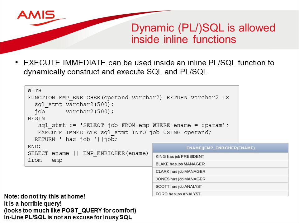Dynamic (PL/)SQL is allowed inside inline functions EXECUTE IMMEDIATE can be used inside an inline PL/SQL function to dynamically construct and execute SQL and PL/SQL WITH FUNCTION EMP_ENRICHER(operand varchar2) RETURN varchar2 IS sql_stmt varchar2(500); job varchar2(500); BEGIN sql_stmt := SELECT job FROM emp WHERE ename = :param ; EXECUTE IMMEDIATE sql_stmt INTO job USING operand; RETURN has job ||job; END; SELECT ename || EMP_ENRICHER(ename) from emp Note: do not try this at home.