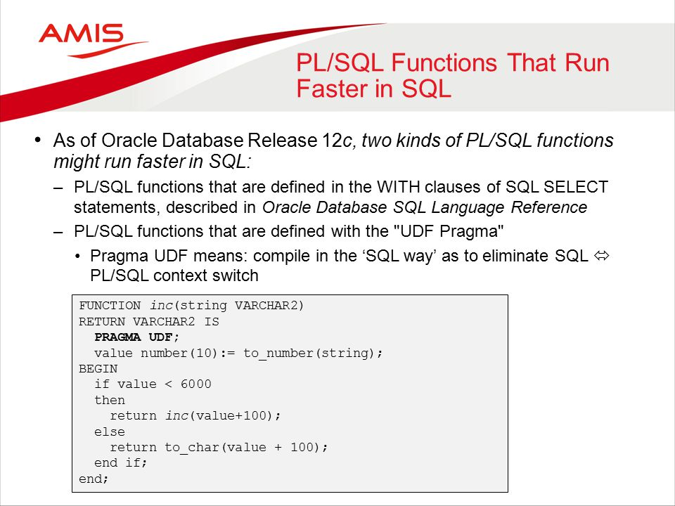 PL/SQL Functions That Run Faster in SQL As of Oracle Database Release 12c, two kinds of PL/SQL functions might run faster in SQL: –PL/SQL functions that are defined in the WITH clauses of SQL SELECT statements, described in Oracle Database SQL Language Reference –PL/SQL functions that are defined with the UDF Pragma Pragma UDF means: compile in the 'SQL way' as to eliminate SQL  PL/SQL context switch FUNCTION inc(string VARCHAR2) RETURN VARCHAR2 IS PRAGMA UDF; value number(10):= to_number(string); BEGIN if value < 6000 then return inc(value+100); else return to_char(value + 100); end if; end;