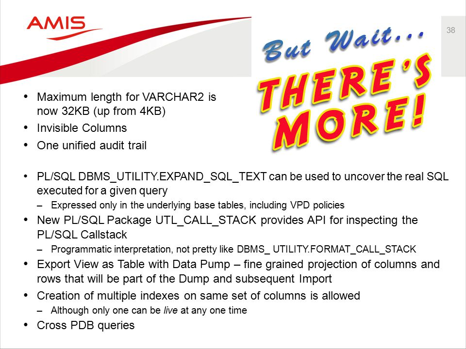 38 Maximum length for VARCHAR2 is now 32KB (up from 4KB) Invisible Columns One unified audit trail PL/SQL DBMS_UTILITY.EXPAND_SQL_TEXT can be used to uncover the real SQL executed for a given query –Expressed only in the underlying base tables, including VPD policies New PL/SQL Package UTL_CALL_STACK provides API for inspecting the PL/SQL Callstack –Programmatic interpretation, not pretty like DBMS_ UTILITY.FORMAT_CALL_STACK Export View as Table with Data Pump – fine grained projection of columns and rows that will be part of the Dump and subsequent Import Creation of multiple indexes on same set of columns is allowed –Although only one can be live at any one time Cross PDB queries