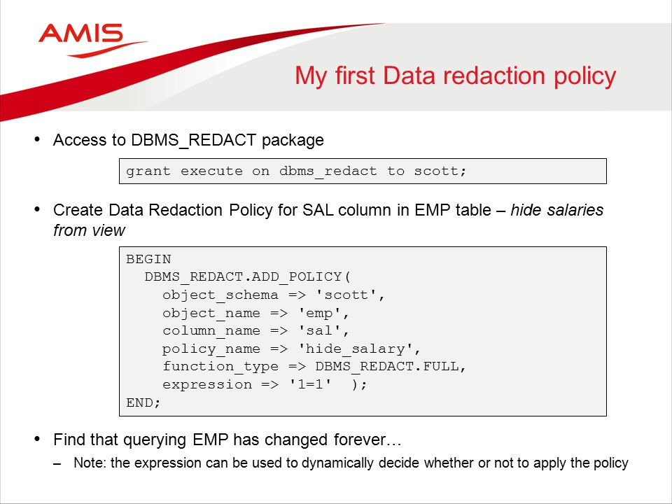 My first Data redaction policy Access to DBMS_REDACT package Create Data Redaction Policy for SAL column in EMP table – hide salaries from view Find that querying EMP has changed forever… –Note: the expression can be used to dynamically decide whether or not to apply the policy grant execute on dbms_redact to scott; BEGIN DBMS_REDACT.ADD_POLICY( object_schema => scott , object_name => emp , column_name => sal , policy_name => hide_salary , function_type => DBMS_REDACT.FULL, expression => 1=1 ); END;