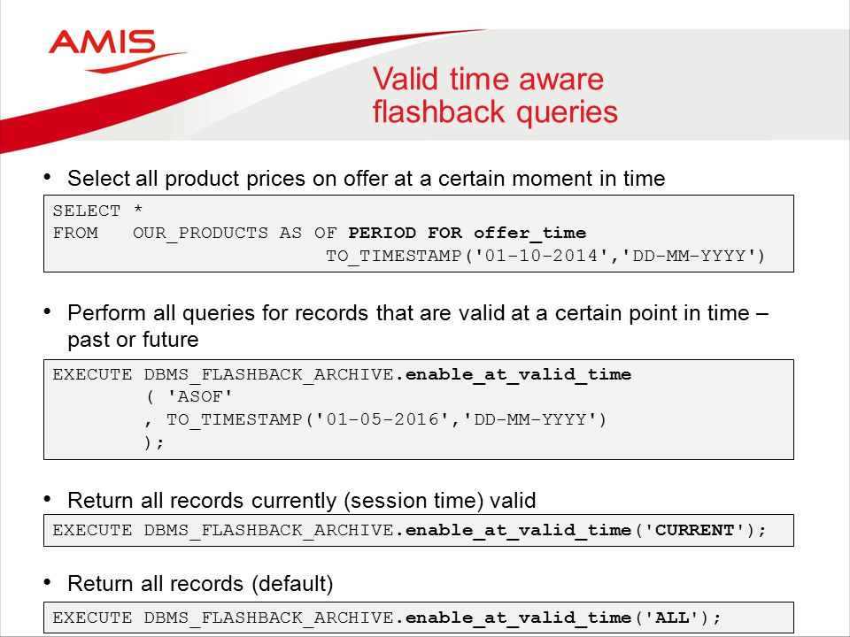 Valid time aware flashback queries Select all product prices on offer at a certain moment in time Perform all queries for records that are valid at a certain point in time – past or future Return all records currently (session time) valid Return all records (default) SELECT * FROM OUR_PRODUCTS AS OF PERIOD FOR offer_time TO_TIMESTAMP( 01-10-2014 , DD-MM-YYYY ) EXECUTE DBMS_FLASHBACK_ARCHIVE.enable_at_valid_time ( ASOF , TO_TIMESTAMP( 01-05-2016 , DD-MM-YYYY ) ); EXECUTE DBMS_FLASHBACK_ARCHIVE.enable_at_valid_time( CURRENT ); EXECUTE DBMS_FLASHBACK_ARCHIVE.enable_at_valid_time( ALL );