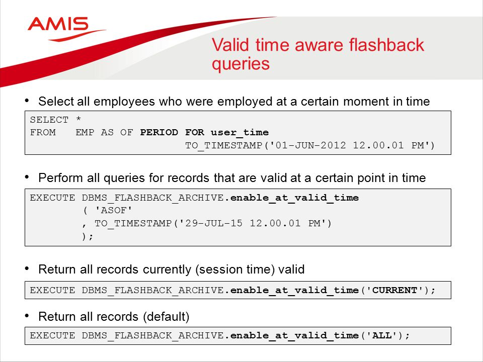 Valid time aware flashback queries Select all employees who were employed at a certain moment in time Perform all queries for records that are valid at a certain point in time Return all records currently (session time) valid Return all records (default) SELECT * FROM EMP AS OF PERIOD FOR user_time TO_TIMESTAMP( 01-JUN-2012 12.00.01 PM ) EXECUTE DBMS_FLASHBACK_ARCHIVE.enable_at_valid_time ( ASOF , TO_TIMESTAMP( 29-JUL-15 12.00.01 PM ) ); EXECUTE DBMS_FLASHBACK_ARCHIVE.enable_at_valid_time( CURRENT ); EXECUTE DBMS_FLASHBACK_ARCHIVE.enable_at_valid_time( ALL );
