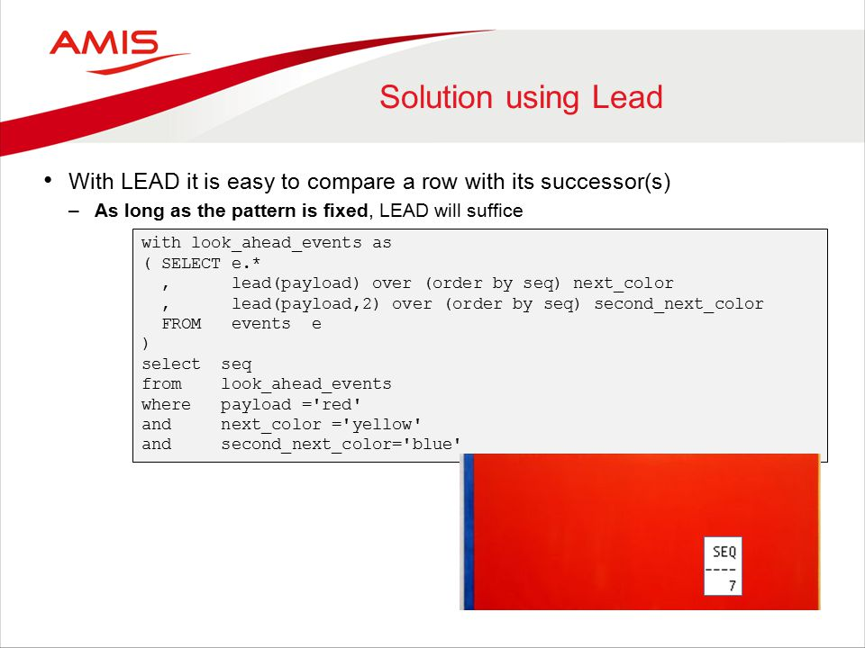 Solution using Lead With LEAD it is easy to compare a row with its successor(s) –As long as the pattern is fixed, LEAD will suffice with look_ahead_events as ( SELECT e.*, lead(payload) over (order by seq) next_color, lead(payload,2) over (order by seq) second_next_color FROM events e ) select seq from look_ahead_events where payload = red and next_color = yellow and second_next_color= blue