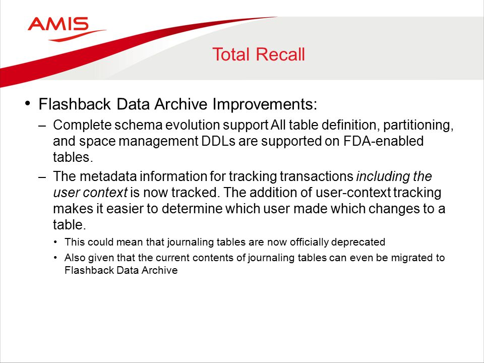 Total Recall Flashback Data Archive Improvements: –Complete schema evolution support All table definition, partitioning, and space management DDLs are supported on FDA-enabled tables.