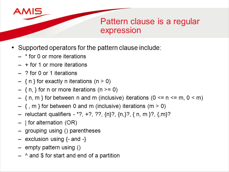 Pattern clause is a regular expression Supported operators for the pattern clause include: –* for 0 or more iterations –+ for 1 or more iterations –.