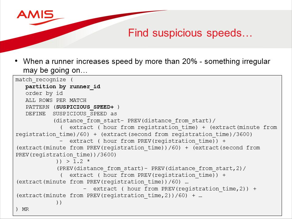 Find suspicious speeds… When a runner increases speed by more than 20% - something irregular may be going on… match_recognize ( partition by runner_id order by id ALL ROWS PER MATCH PATTERN (SUSPICIOUS_SPEED+ ) DEFINE SUSPICIOUS_SPEED as (distance_from_start- PREV(distance_from_start)/ ( extract ( hour from registration_time) + (extract(minute from registration_time)/60) + (extract(second from registration_time)/3600) - extract ( hour from PREV(registration_time)) + (extract(minute from PREV(registration_time))/60) + (extract(second from PREV(registration_time))/3600) )) > 1.2 * (PREV(distance_from_start)- PREV(distance_from_start,2)/ ( extract ( hour from PREV(registration_time)) + (extract(minute from PREV(registration_time))/60) … - extract ( hour from PREV(registration_time,2)) + (extract(minute from PREV(registration_time,2))/60) + … )) ) MR