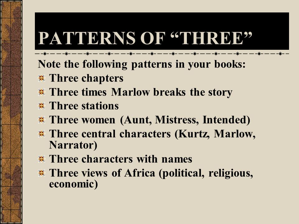 PATTERNS OF THREE Note the following patterns in your books: Three chapters Three times Marlow breaks the story Three stations Three women (Aunt, Mistress, Intended) Three central characters (Kurtz, Marlow, Narrator) Three characters with names Three views of Africa (political, religious, economic)