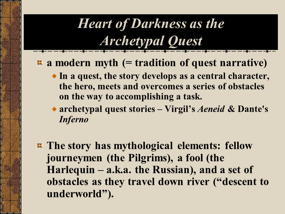 Heart of Darkness as the Archetypal Quest a modern myth (= tradition of quest narrative) In a quest, the story develops as a central character, the hero, meets and overcomes a series of obstacles on the way to accomplishing a task.