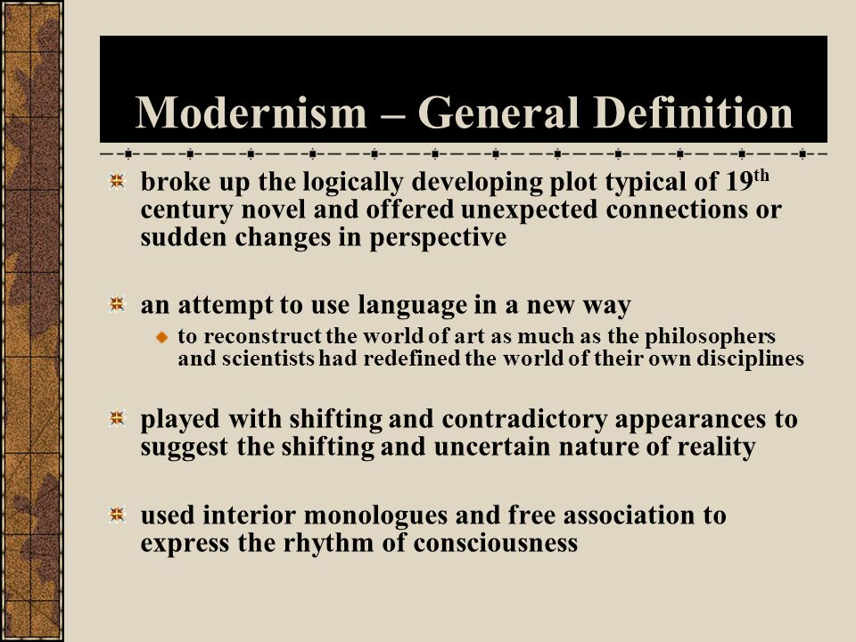 Modernism – General Definition made greater use of image clusters, thematic associations, and musical patterning to supply the basic structures of both fiction and poetry drew attention to style instead of trying to make it transparent blended fantasy with reality while representing real historical or psychological dilemmas raised age-old questions of human identity in terms of contemporary philosophy and psychology