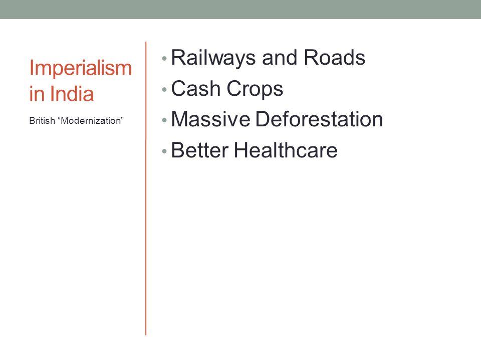 Imperialism in India Railways and Roads Cash Crops Massive Deforestation Better Healthcare British Modernization