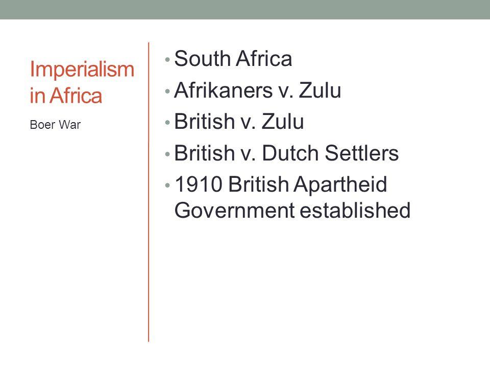 Imperialism in Africa South Africa Afrikaners v. Zulu British v. Zulu British v. Dutch Settlers 1910 British Apartheid Government established Boer War