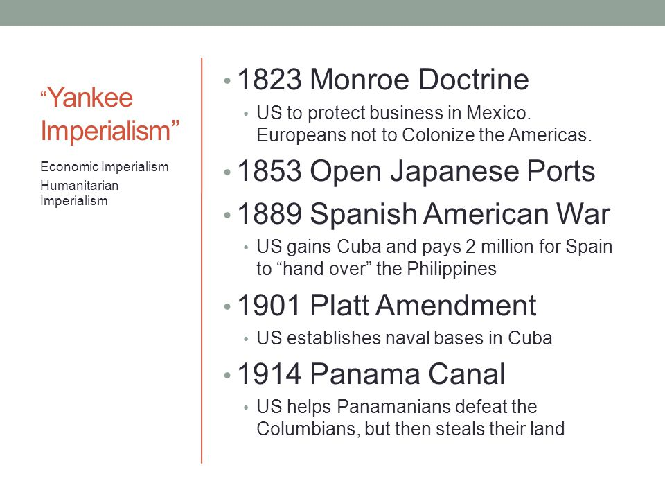 """"""" Yankee Imperialism"""" 1823 Monroe Doctrine US to protect business in Mexico. Europeans not to Colonize the Americas. 1853 Open Japanese Ports 1889 Spa"""
