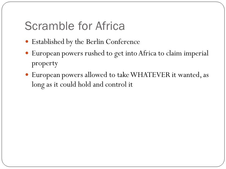 Scramble for Africa Established by the Berlin Conference European powers rushed to get into Africa to claim imperial property European powers allowed to take WHATEVER it wanted, as long as it could hold and control it