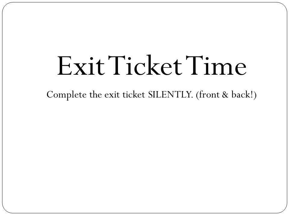 Exit Ticket Time Complete the exit ticket SILENTLY. (front & back!)