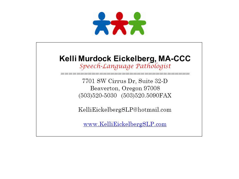 Kelli Murdock Eickelberg, MA-CCC Speech-Language Pathologist ================================== 7701 SW Cirrus Dr, Suite 32-D Beaverton, Oregon 97008 (503)520-5030 (503)520.5090FAX KelliEickelbergSLP@hotmail.com www.KelliEickelbergSLP.com