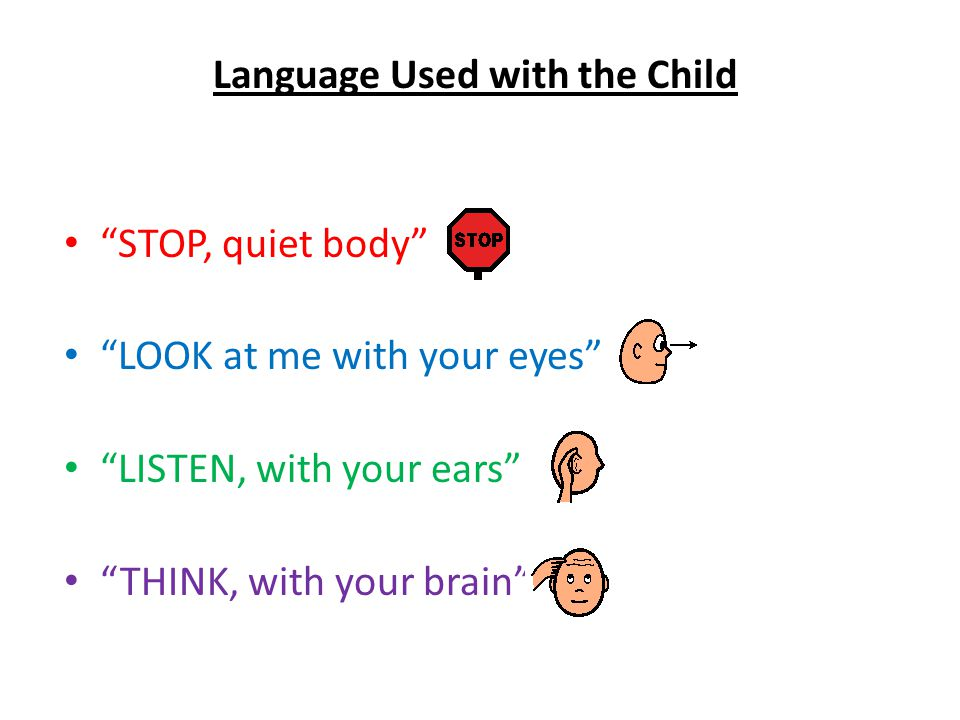 """Language Used with the Child """"STOP, quiet body"""" """"LOOK at me with your eyes"""" """"LISTEN, with your ears"""" """"THINK, with your brain"""""""