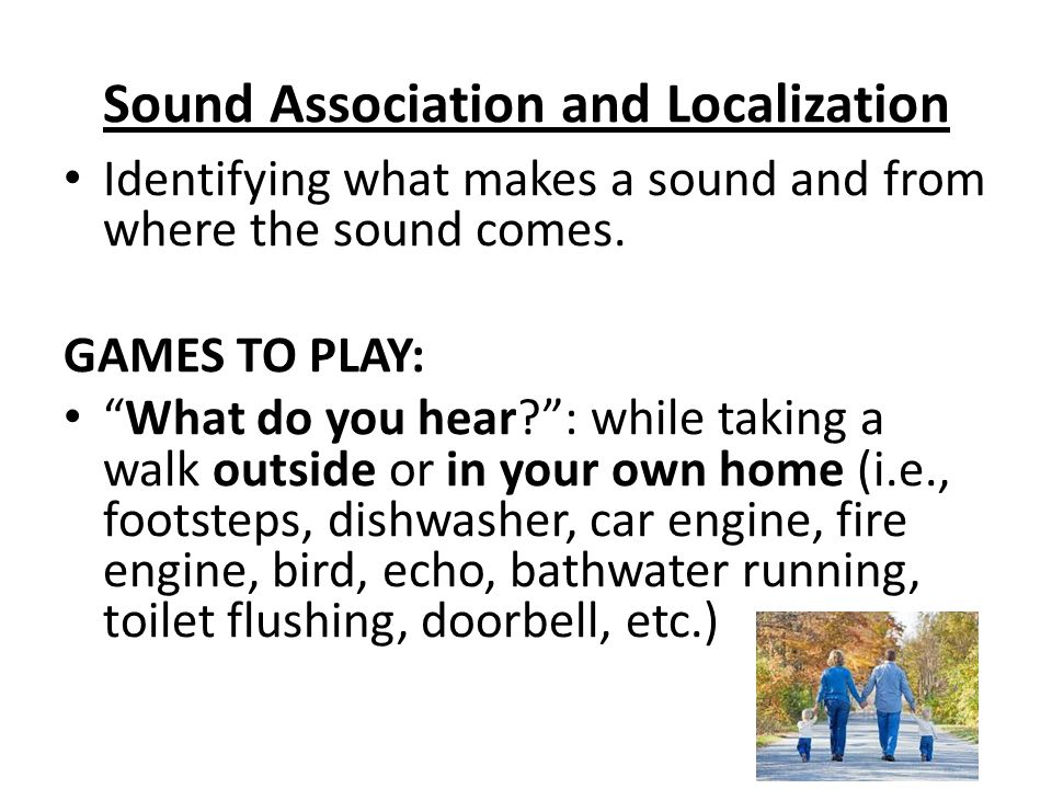 Sound Association and Localization Identifying what makes a sound and from where the sound comes.