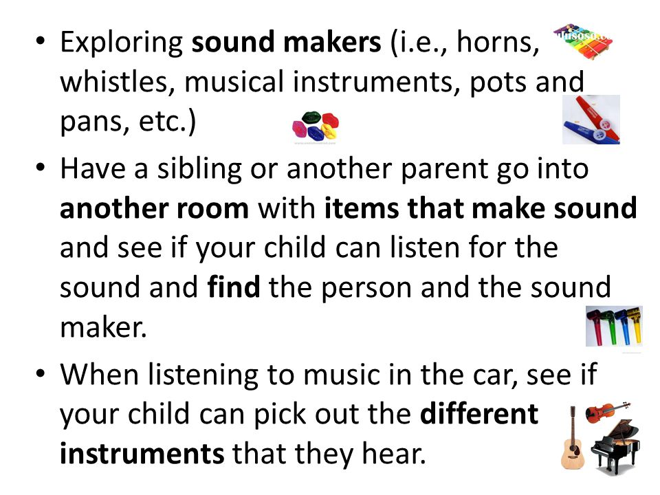 Exploring sound makers (i.e., horns, whistles, musical instruments, pots and pans, etc.) Have a sibling or another parent go into another room with items that make sound and see if your child can listen for the sound and find the person and the sound maker.