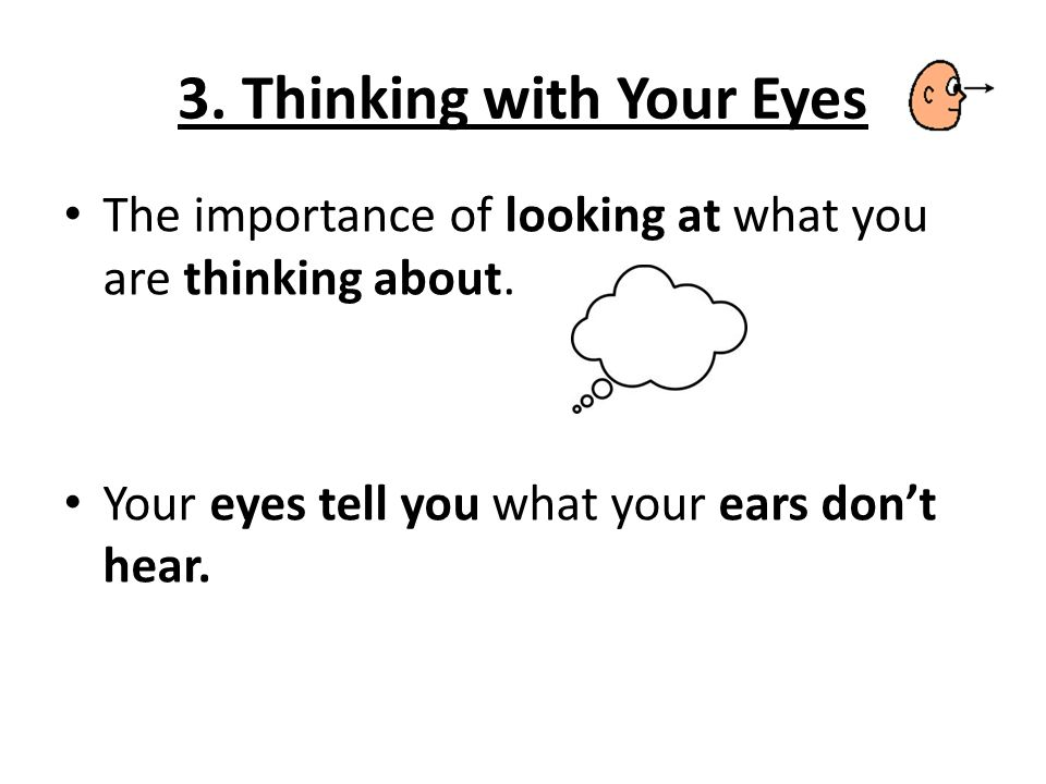 3. Thinking with Your Eyes The importance of looking at what you are thinking about.
