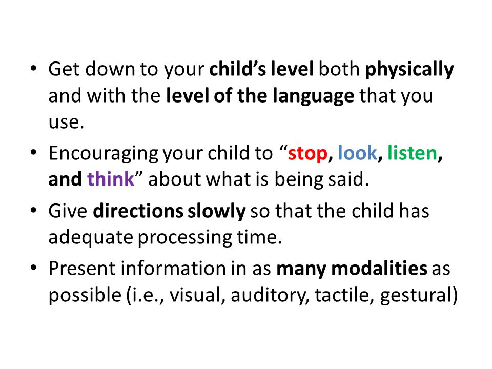 Get down to your child's level both physically and with the level of the language that you use.