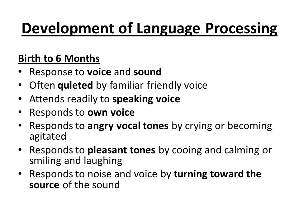 Development of Language Processing Birth to 6 Months Response to voice and sound Often quieted by familiar friendly voice Attends readily to speaking