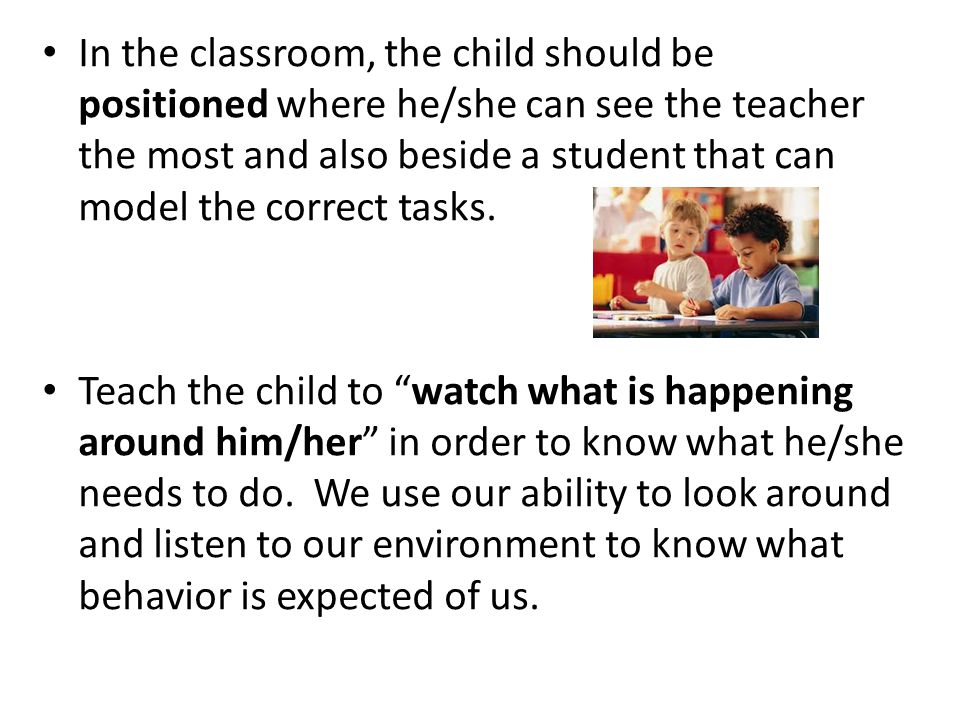 In the classroom, the child should be positioned where he/she can see the teacher the most and also beside a student that can model the correct tasks.
