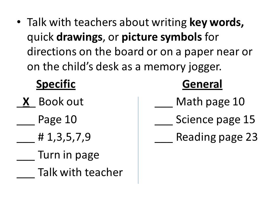 Talk with teachers about writing key words, quick drawings, or picture symbols for directions on the board or on a paper near or on the child's desk as a memory jogger.