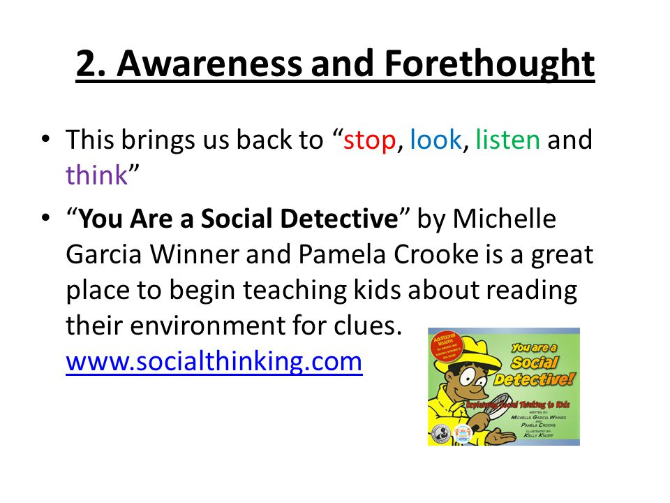 """2. Awareness and Forethought This brings us back to """"stop, look, listen and think"""" """"You Are a Social Detective"""" by Michelle Garcia Winner and Pamela C"""