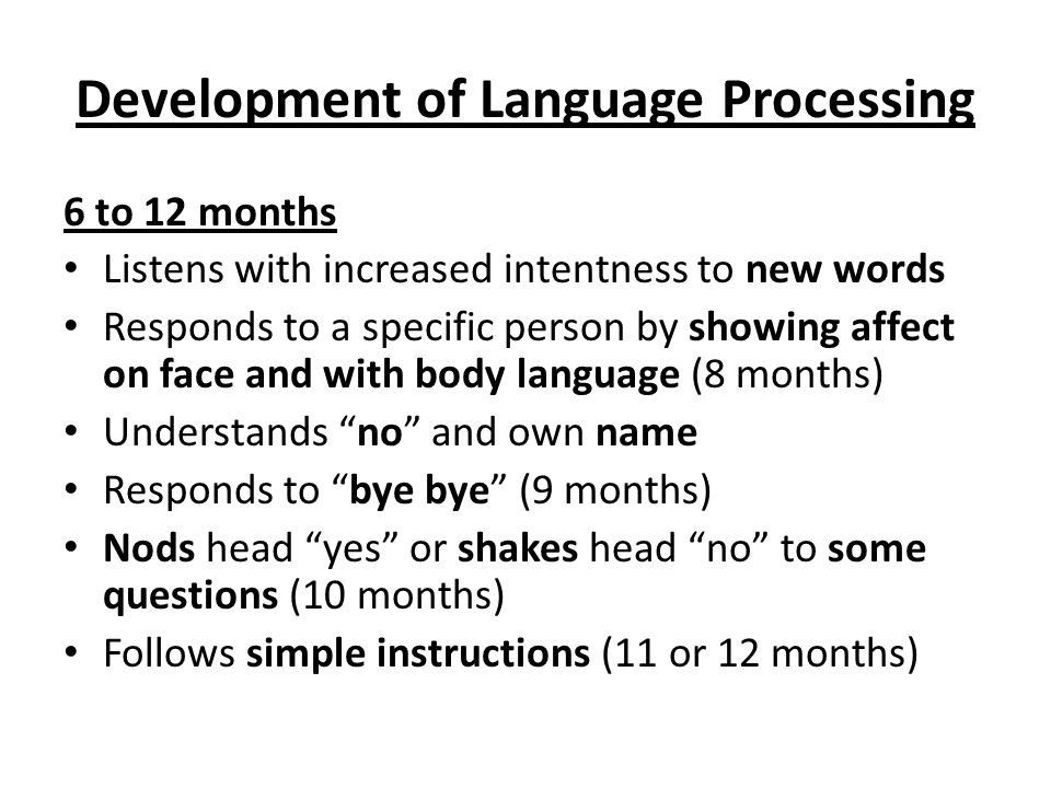 Development of Language Processing 6 to 12 months Listens with increased intentness to new words Responds to a specific person by showing affect on face and with body language (8 months) Understands no and own name Responds to bye bye (9 months) Nods head yes or shakes head no to some questions (10 months) Follows simple instructions (11 or 12 months)