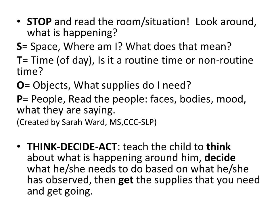 STOP and read the room/situation! Look around, what is happening? S= Space, Where am I? What does that mean? T= Time (of day), Is it a routine time or