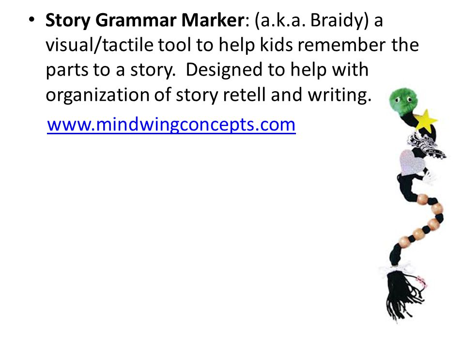 Story Grammar Marker: (a.k.a. Braidy) a visual/tactile tool to help kids remember the parts to a story. Designed to help with organization of story re