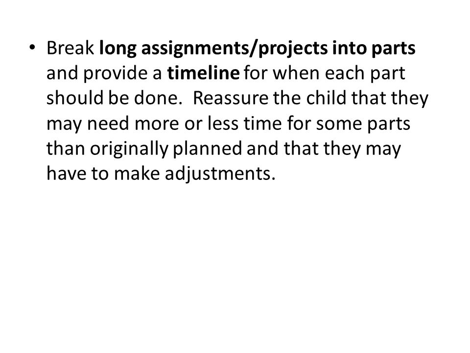 Break long assignments/projects into parts and provide a timeline for when each part should be done.