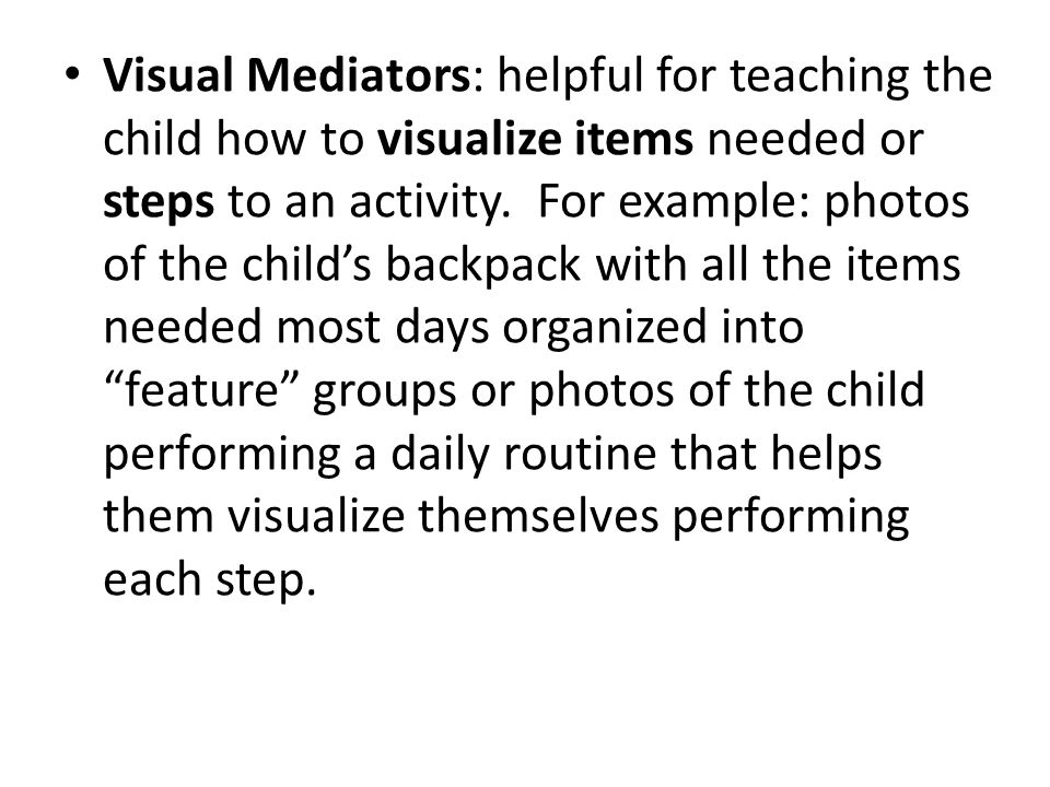 Visual Mediators: helpful for teaching the child how to visualize items needed or steps to an activity.