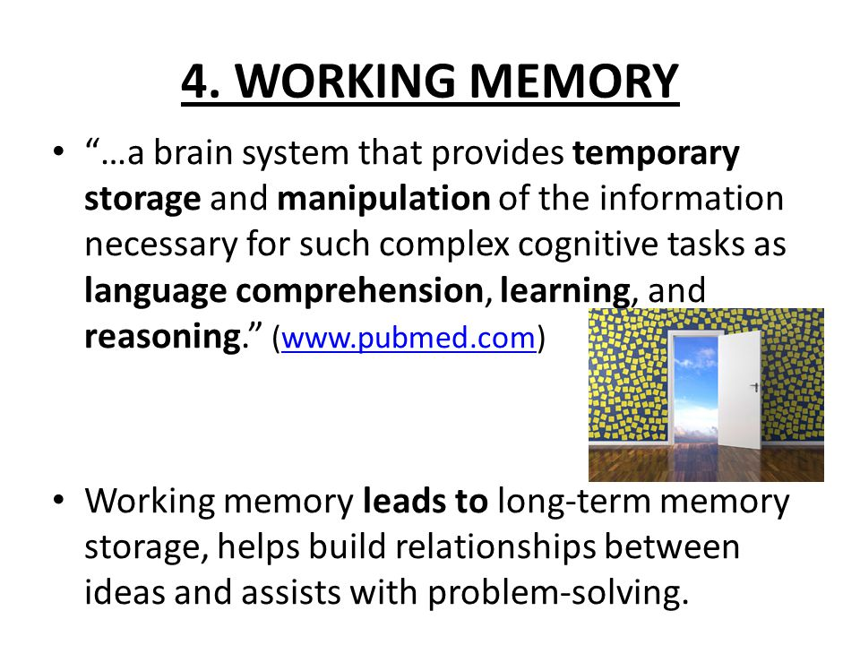 """4. WORKING MEMORY """"…a brain system that provides temporary storage and manipulation of the information necessary for such complex cognitive tasks as l"""