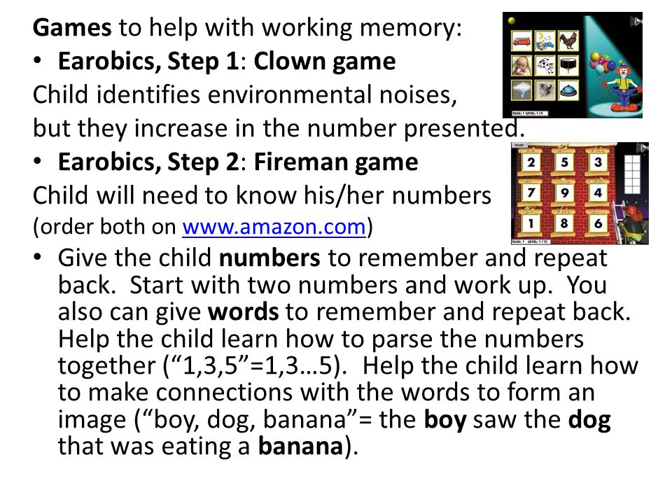Games to help with working memory: Earobics, Step 1: Clown game Child identifies environmental noises, but they increase in the number presented.