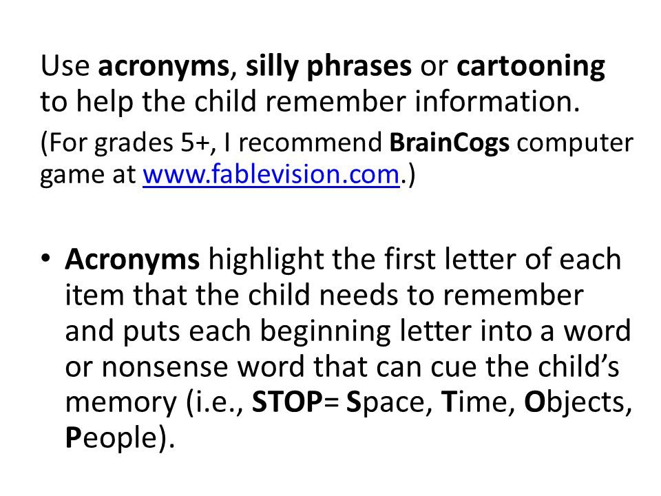 Use acronyms, silly phrases or cartooning to help the child remember information.