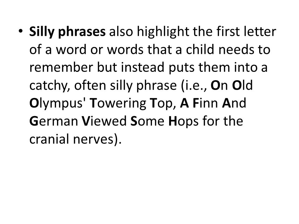 Silly phrases also highlight the first letter of a word or words that a child needs to remember but instead puts them into a catchy, often silly phrase (i.e., On Old Olympus Towering Top, A Finn And German Viewed Some Hops for the cranial nerves).