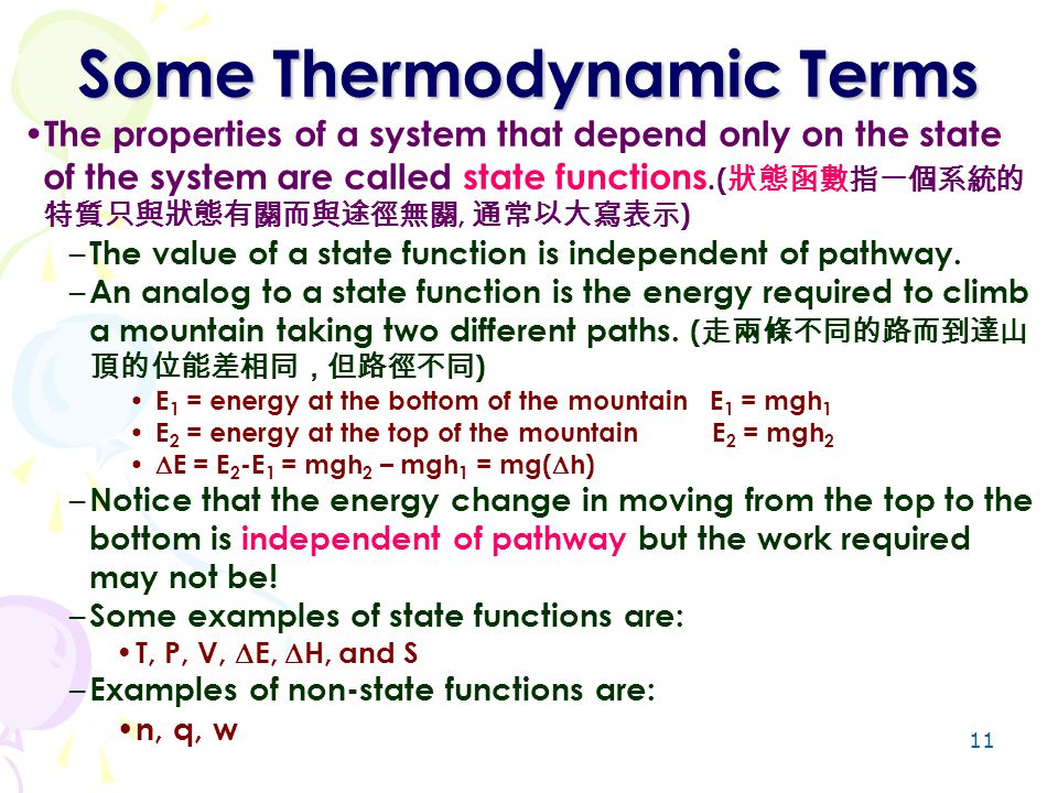 11 Some Thermodynamic Terms The properties of a system that depend only on the state of the system are called state functions.( 狀態函數指一個系統的 特質只與狀態有關而與途