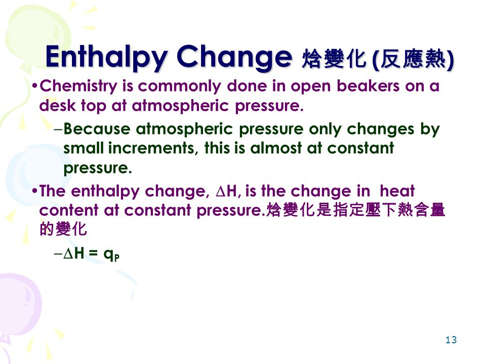 13 Enthalpy Change 焓變化 ( 反應熱 ) Chemistry is commonly done in open beakers on a desk top at atmospheric pressure. – Because atmospheric pressure only c